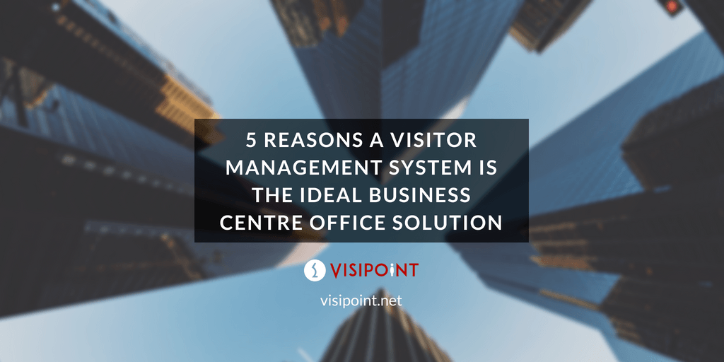 5 Reasons a Visitor Management System is the Ideal Business Centre Office Solution